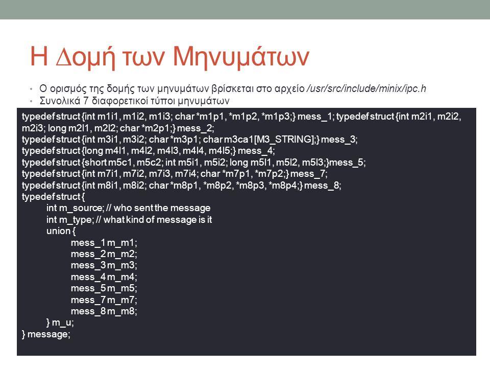 Η ∆ομή των Μηνυμάτων Ο ορισμός της δομής των μηνυμάτων βρίσκεται στο αρχείο /usr/src/include/minix/ipc.h Συνολικά 7 διαφορετικοί τύποι μηνυμάτων typedef struct {int m1i1, m1i2, m1i3; char *m1p1, *m1p2, *m1p3;} mess_1; typedef struct {int m2i1, m2i2, m2i3; long m2l1, m2l2; char *m2p1;} mess_2; typedef struct {int m3i1, m3i2; char *m3p1; char m3ca1[M3_STRING];} mess_3; typedef struct {long m4l1, m4l2, m4l3, m4l4, m4l5;} mess_4; typedef struct {short m5c1, m5c2; int m5i1, m5i2; long m5l1, m5l2, m5l3;}mess_5; typedef struct {int m7i1, m7i2, m7i3, m7i4; char *m7p1, *m7p2;} mess_7; typedef struct {int m8i1, m8i2; char *m8p1, *m8p2, *m8p3, *m8p4;} mess_8; typedef struct { int m_source; // who sent the message int m_type; // what kind of message is it union { mess_1 m_m1; mess_2 m_m2; mess_3 m_m3; mess_4 m_m4; mess_5 m_m5; mess_7 m_m7; mess_8 m_m8; } m_u; } message;