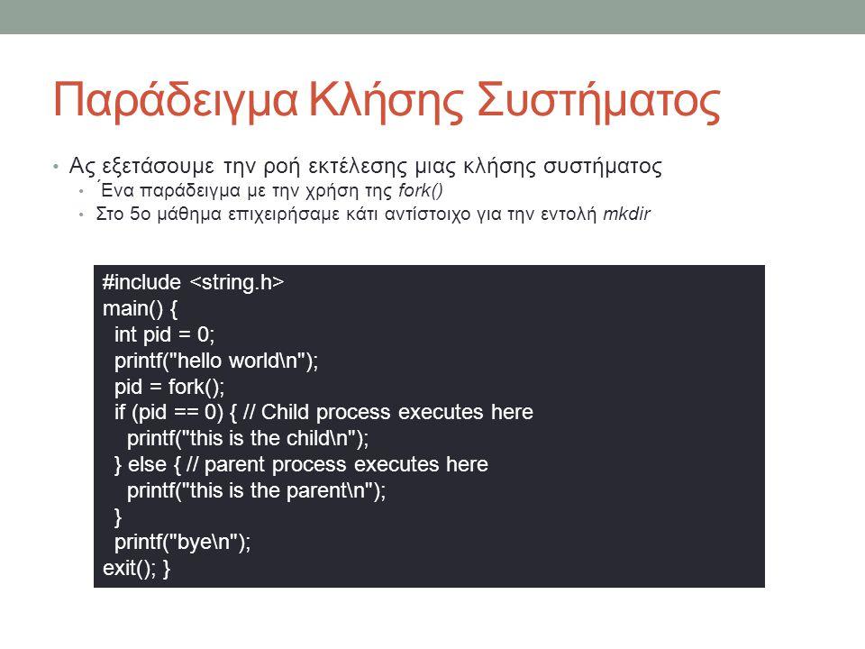 Παράδειγμα Κλήσης Συστήματος Ας εξετάσουμε την ροή εκτέλεσης μιας κλήσης συστήματος ́Ενα παράδειγμα με την χρήση της fork() Στο 5ο μάθημα επιχειρήσαμε κάτι αντίστοιχο για την εντολή mkdir #include main() { int pid = 0; printf( hello world\n ); pid = fork(); if (pid == 0) { // Child process executes here printf( this is the child\n ); } else { // parent process executes here printf( this is the parent\n ); } printf( bye\n ); exit(); }