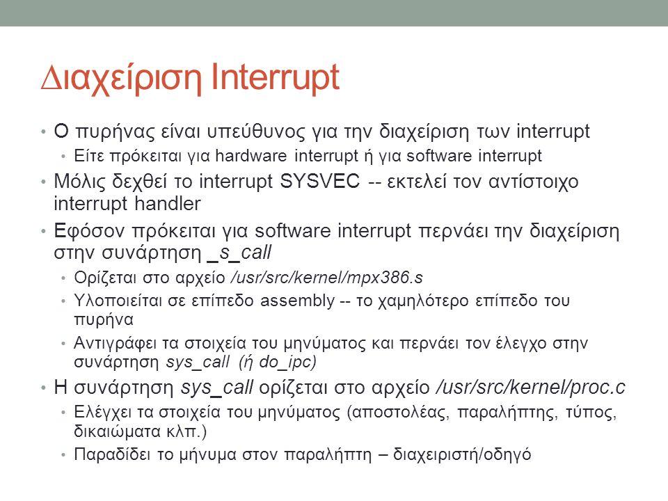 ∆ιαχείριση Interrupt Ο πυρήνας είναι υπεύθυνος για την διαχείριση των interrupt Είτε πρόκειται για hardware interrupt ή για software interrupt Μόλις δεχθεί το interrupt SYSVEC -- εκτελεί τον αντίστοιχο interrupt handler Εφόσον πρόκειται για software interrupt περνάει την διαχείριση στην συνάρτηση _s_call Ορίζεται στο αρχείο /usr/src/kernel/mpx386.s Υλοποιείται σε επίπεδο assembly -- το χαμηλότερο επίπεδο του πυρήνα Αντιγράφει τα στοιχεία του μηνύματος και περνάει τον έλεγχο στην συνάρτηση sys_call (ή do_ipc) Η συνάρτηση sys_call ορίζεται στο αρχείο /usr/src/kernel/proc.c Ελέγχει τα στοιχεία του μηνύματος (αποστολέας, παραλήπτης, τύπος, δικαιώματα κλπ.) Παραδίδει το μήνυμα στον παραλήπτη – διαχειριστή/οδηγό