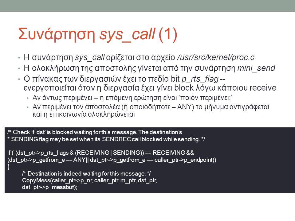 Συνάρτηση sys_call (1) Η συνάρτηση sys_call ορίζεται στο αρχείο /usr/src/kernel/proc.c Η ολοκλήρωση της αποστολής γίνεται από την συνάρτηση mini_send Ο πίνακας των διεργασιών έχει το πεδίο bit p_rts_flag -- ενεργοποιείται όταν η διεργασία έχει γίνει block λόγω κάποιου receive Αν όντως περιμένει – η επόμενη ερώτηση είναι 'ποιόν περιμένει;' Αν περιμένει τον αποστολέα (ή οποιοδήποτε – ANY) το μήνυμα αντιγράφεται και η επικοινωνία ολοκληρώνεται /* Check if 'dst' is blocked waiting for this message.