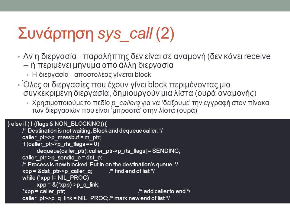Συνάρτηση sys_call (2) Αν η διεργασία - παραλήπτης δεν είναι σε αναμονή (δεν κάνει receive -- ή περιμένει μήνυμα από άλλη διεργασία Η διεργασία - αποστολέας γίνεται block ́Ολες οι διεργασίες που έχουν γίνει block περιμένοντας μια συγκεκριμένη διεργασία, δημιουργούν μια λίστα (ουρά αναμονής) Χρησιμοποιούμε το πεδίο p_callerq για να 'δείξουμε' την εγγραφή στον πίνακα των διεργασιών που είναι 'μπροστά' στην λίστα (ουρά) } else if ( .