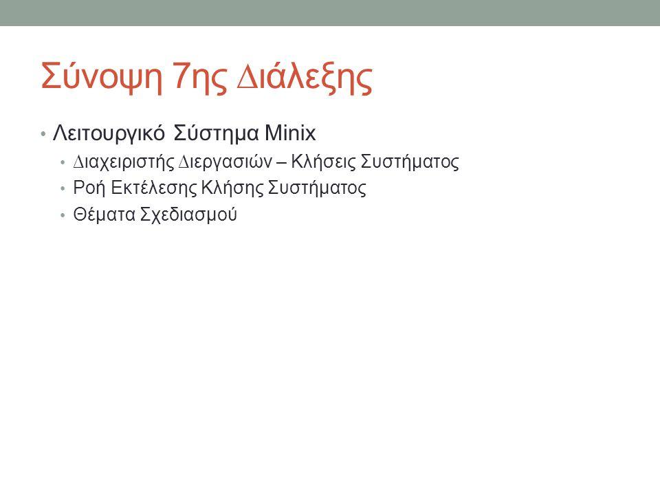 Σύνοψη 7ης ∆ιάλεξης Λειτουργικό Σύστημα Minix ∆ιαχειριστής ∆ιεργασιών – Κλήσεις Συστήματος Ροή Εκτέλεσης Κλήσης Συστήματος Θέματα Σχεδιασμού