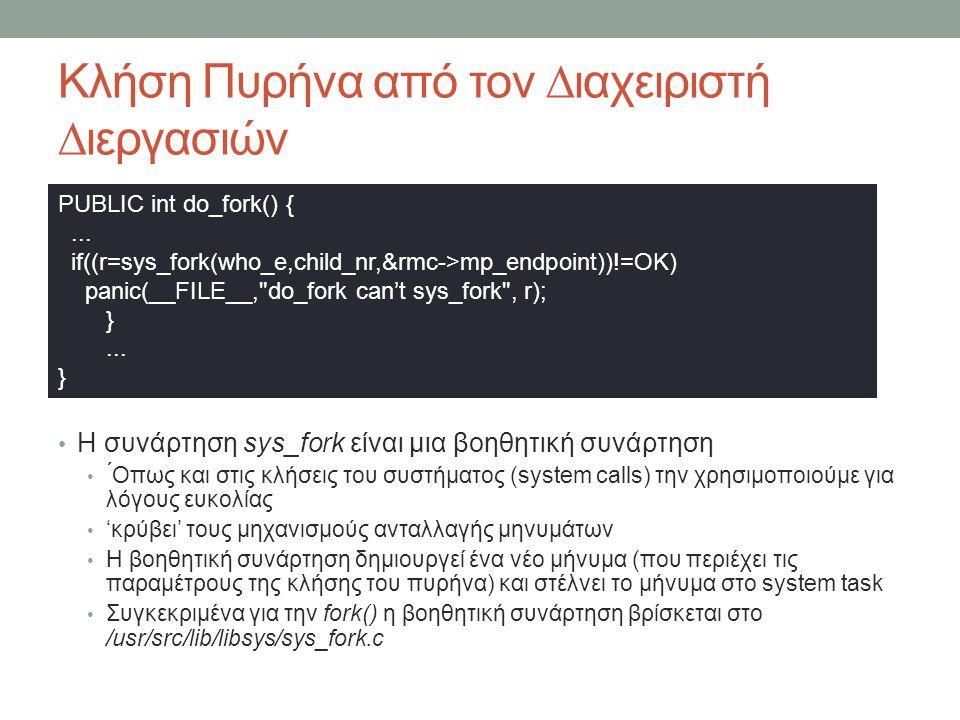 Κλήση Πυρήνα από τον ∆ιαχειριστή ∆ιεργασιών Η συνάρτηση sys_fork είναι μια βοηθητική συνάρτηση ́Οπως και στις κλήσεις του συστήματος (system calls) την χρησιμοποιούμε για λόγους ευκολίας 'κρύβει' τους μηχανισμούς ανταλλαγής μηνυμάτων Η βοηθητική συνάρτηση δημιουργεί ένα νέο μήνυμα (που περιέχει τις παραμέτρους της κλήσης του πυρήνα) και στέλνει το μήνυμα στο system task Συγκεκριμένα για την fork() η βοηθητική συνάρτηση βρίσκεται στο /usr/src/lib/libsys/sys_fork.c PUBLIC int do_fork() {...