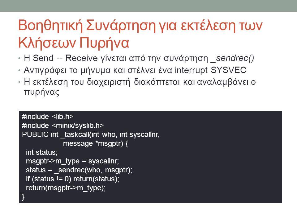 Βοηθητική Συνάρτηση για εκτέλεση των Κλήσεων Πυρήνα Η Send -- Receive γίνεται από την συνάρτηση _sendrec() Αντιγράφει το μήνυμα και στέλνει ένα interrupt SYSVEC Η εκτέλεση του διαχειριστή διακόπτεται και αναλαμβάνει ο πυρήνας #include PUBLIC int _taskcall(int who, int syscallnr, message *msgptr) { int status; msgptr->m_type = syscallnr; status = _sendrec(who, msgptr); if (status != 0) return(status); return(msgptr->m_type); }