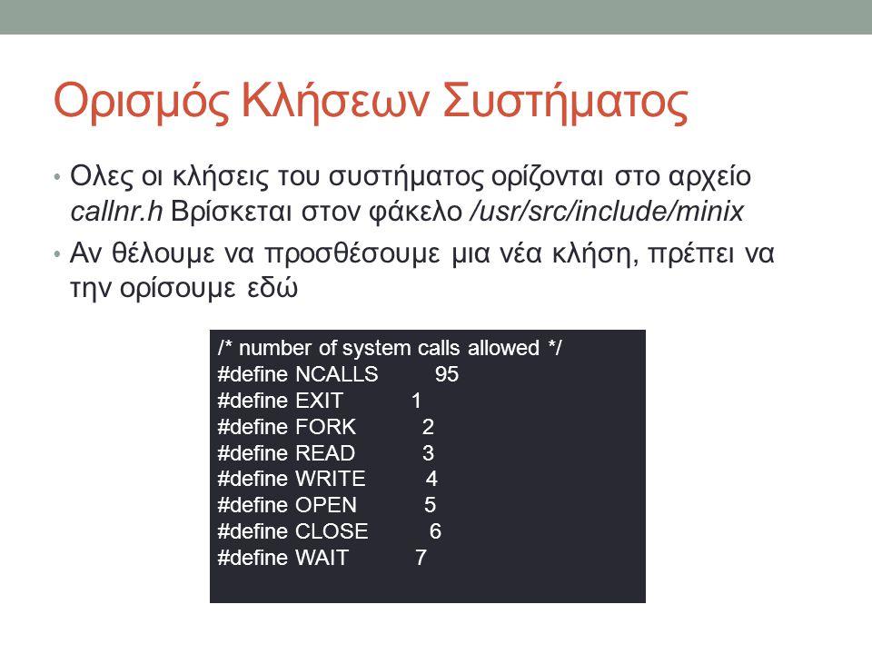Ορισμός Κλήσεων Συστήματος Ολες οι κλήσεις του συστήματος ορίζονται στο αρχείο callnr.h Βρίσκεται στον φάκελο /usr/src/include/minix Αν θέλουμε να προσθέσουμε μια νέα κλήση, πρέπει να την ορίσουμε εδώ /* number of system calls allowed */ #define NCALLS 95 #define EXIT 1 #define FORK 2 #define READ 3 #define WRITE 4 #define OPEN 5 #define CLOSE 6 #define WAIT 7