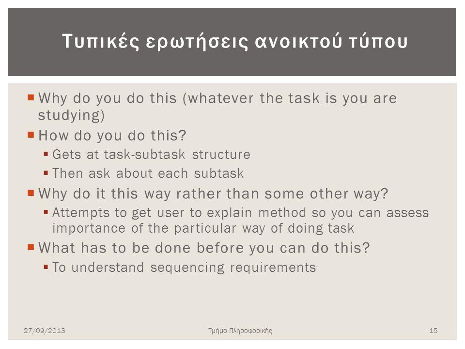 Τυπικές ερωτήσεις ανοικτού τύπου  Why do you do this (whatever the task is you are studying)  How do you do this?  Gets at task-subtask structure 