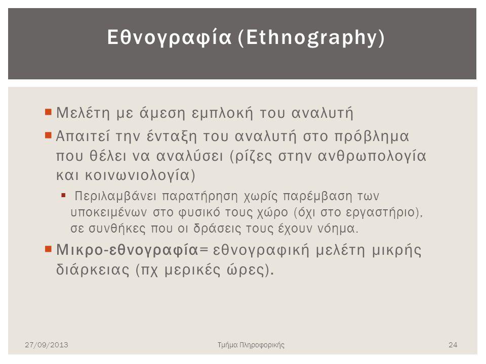 Εθνογραφία (Ethnography)  Μελέτη με άμεση εμπλοκή του αναλυτή  Απαιτεί την ένταξη του αναλυτή στο πρόβλημα που θέλει να αναλύσει (ρίζες στην ανθρωπο