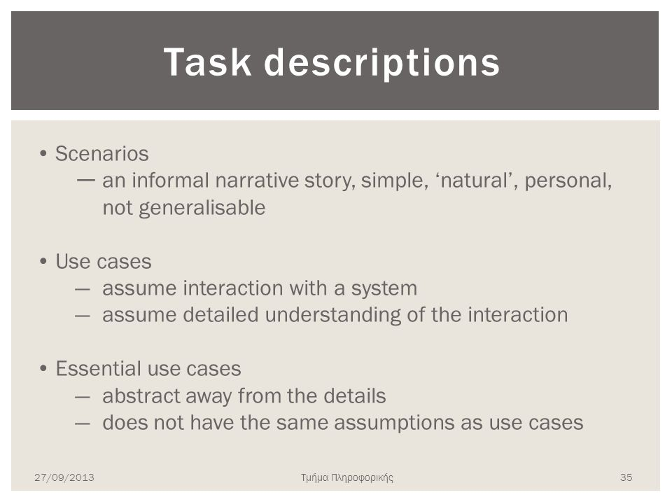 Task descriptions Scenarios ― an informal narrative story, simple, 'natural', personal, not generalisable Use cases —assume interaction with a system —assume detailed understanding of the interaction Essential use cases —abstract away from the details —does not have the same assumptions as use cases 27/09/2013Τμήμα Πληροφορικής 35