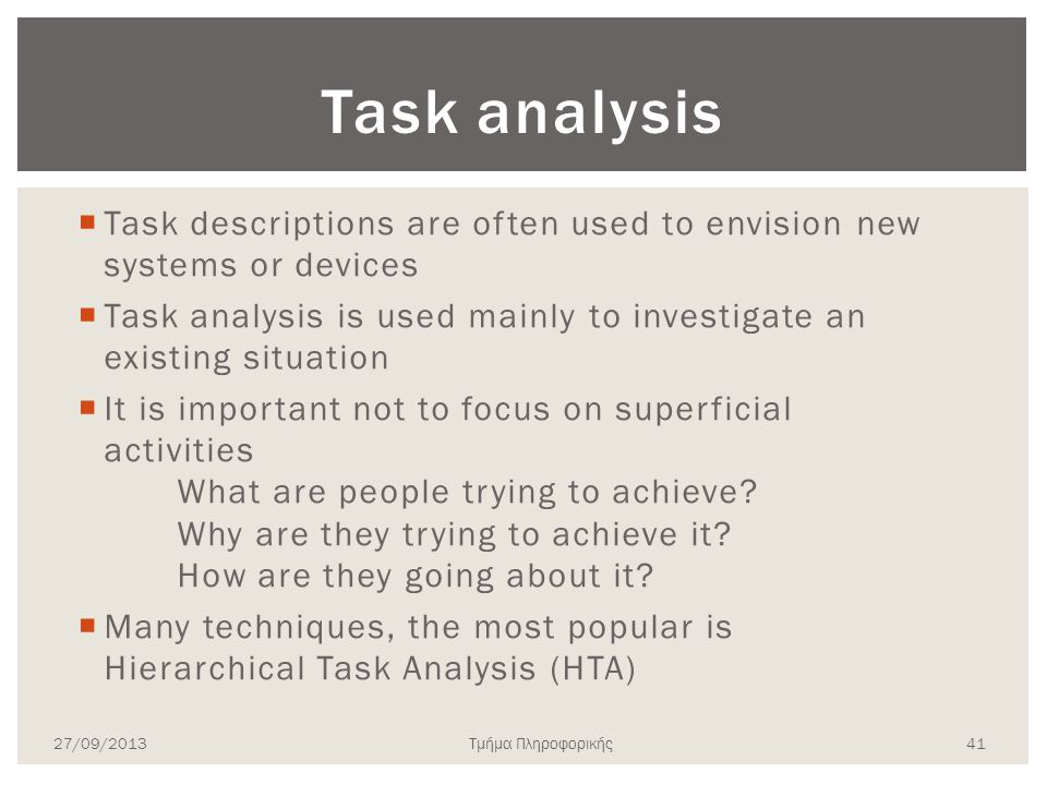 Task analysis  Task descriptions are often used to envision new systems or devices  Task analysis is used mainly to investigate an existing situation  It is important not to focus on superficial activities What are people trying to achieve.