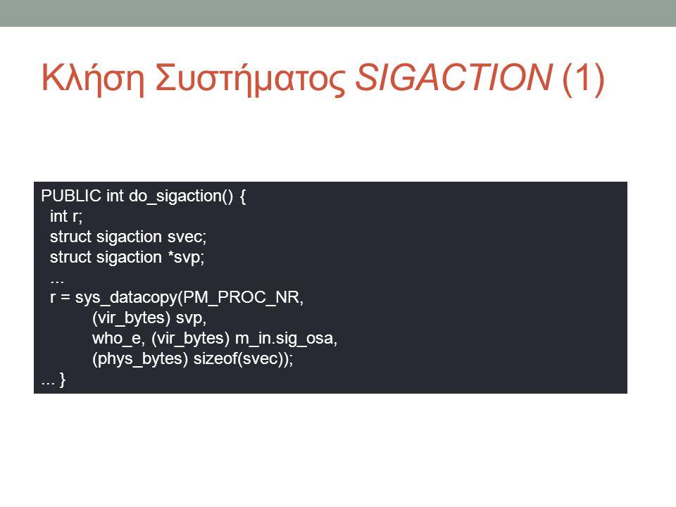 Κλήση Συστήματος SIGACTION (1) PUBLIC int do_sigaction() { int r; struct sigaction svec; struct sigaction *svp;... r = sys_datacopy(PM_PROC_NR, (vir