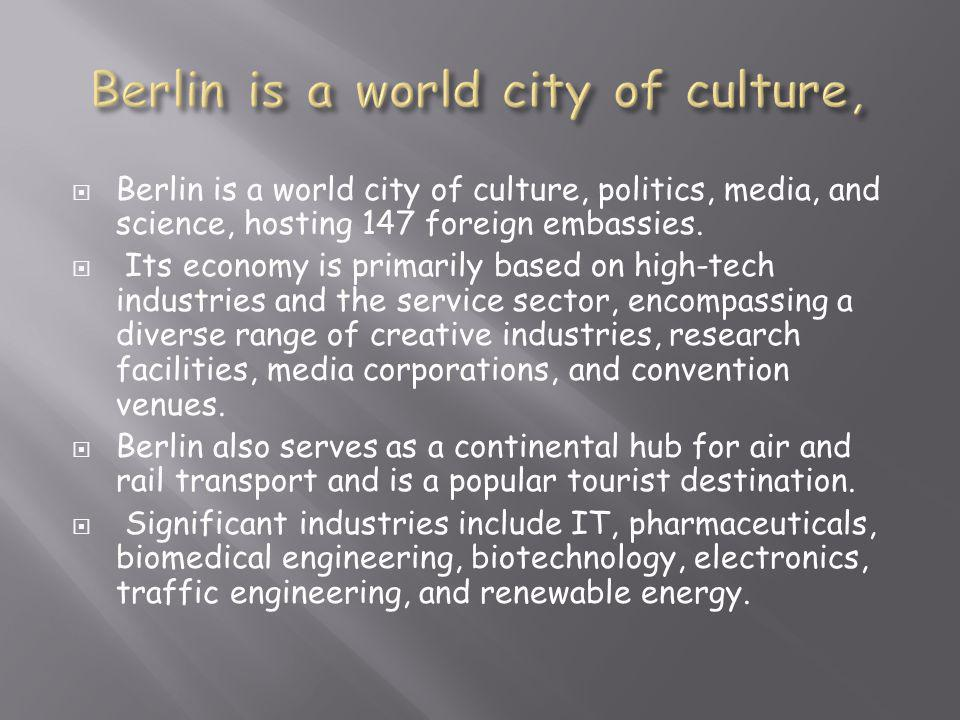  Berlin is a world city of culture, politics, media, and science, hosting 147 foreign embassies.