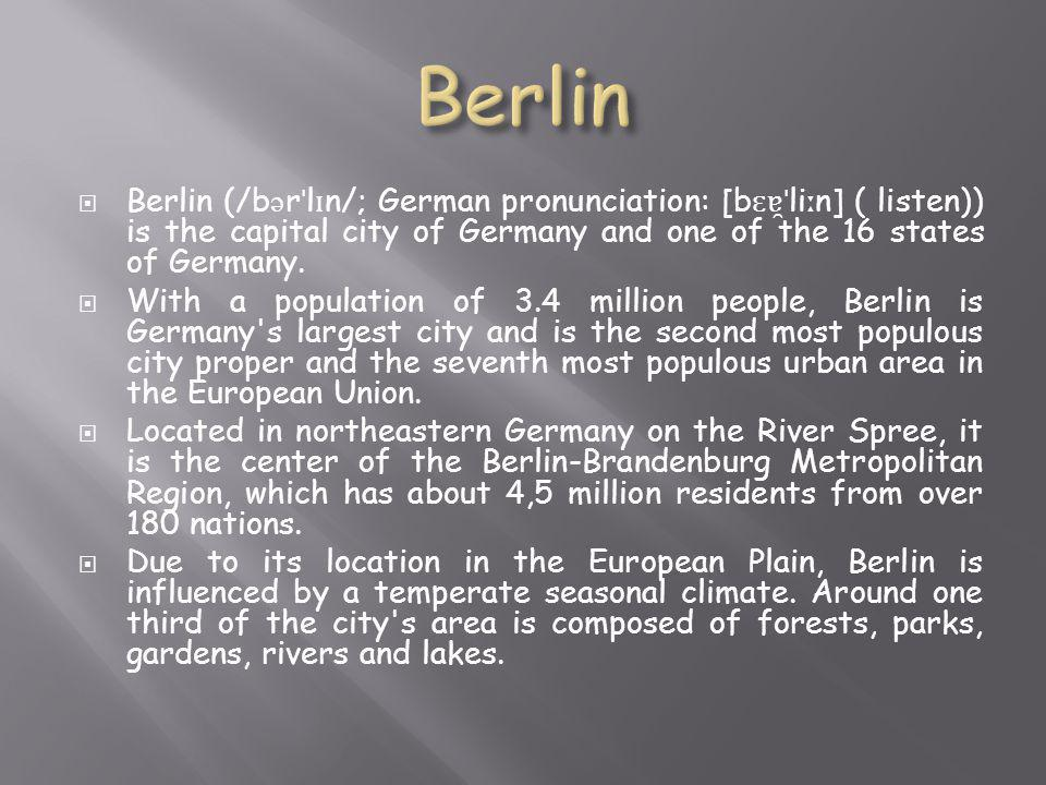  Berlin (/b ə r ˈ l ɪ n/; German pronunciation: [b ɛɐ̯ˈ li ː n] ( listen)) is the capital city of Germany and one of the 16 states of Germany.