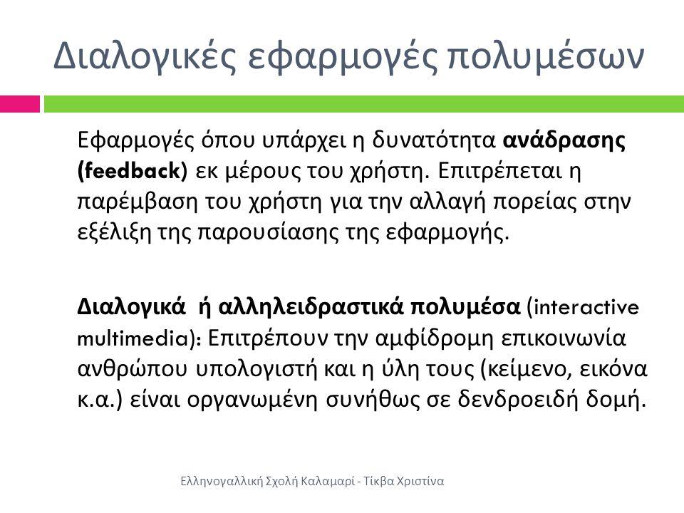 Διαλογικές εφαρμογές πολυμέσων Εφαρμογές όπου υπάρχει η δυνατότητα ανάδρασης (feedback) εκ μέρους του χρήστη. Επιτρέπεται η παρέμβαση του χρήστη για τ