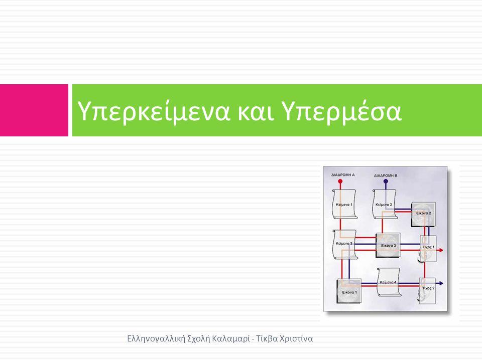 Υπερκείμενα Χαρακτηριστικά υπερκειμένων  Κάθε κόμβος αποτελείται από πληροφορίες σε μορφή κειμένου  Η πρόσβαση στον κόμβο πραγματοποιείται μέσω συνδέσμων  Κάθε χρήστης μπορεί να ακολουθήσει τη δική του διαδρομήγια να φτάσει σε έναν κόμβο Ελληνογαλλική Σχολή Καλαμαρί - Τίκβα Χριστίνα