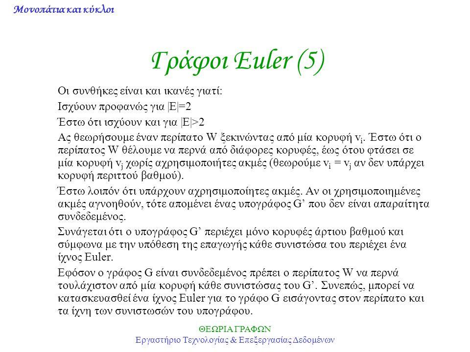 Μονοπάτια και κύκλοι ΘΕΩΡΙΑ ΓΡΑΦΩΝ Εργαστήριο Τεχνολογίας & Επεξεργασίας Δεδομένων Γράφοι Euler (5) Οι συνθήκες είναι και ικανές γιατί: Ισχύουν προφαν