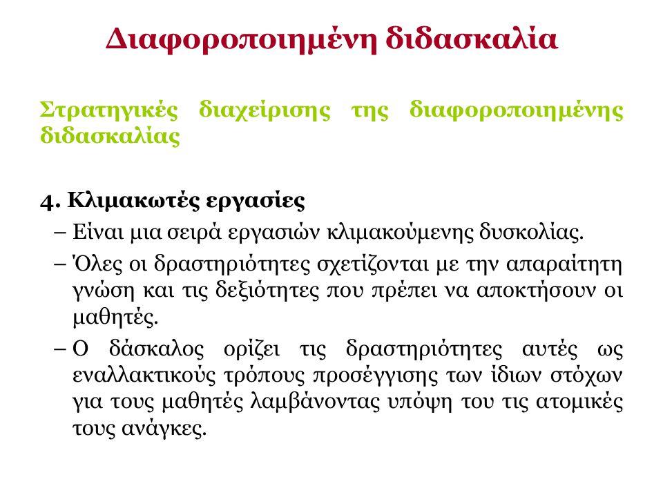 Στρατηγικές διαχείρισης της διαφοροποιημένης διδασκαλίας 4. Κλιμακωτές εργασίες –Είναι μια σειρά εργασιών κλιμακούμενης δυσκολίας. –Όλες οι δραστηριότ