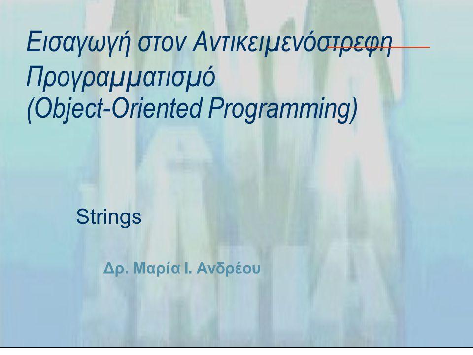 Δρ. Μαρία Ι. Ανδρέου Εισαγωγή στον Αντικειμενόστρεφη Προγραμματισμό (Object-Oriented Programming) Strings