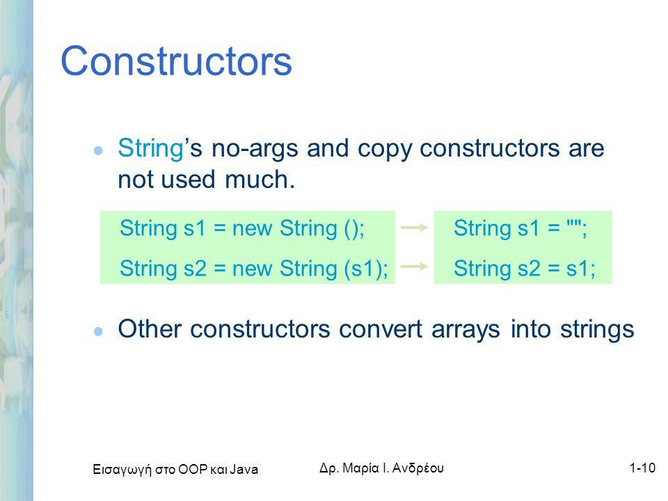 Εισαγωγή στο ΟΟΡ και Java Δρ. Μαρία Ι. Ανδρέου1-10 Constructors l String's no-args and copy constructors are not used much. l Other constructors conve