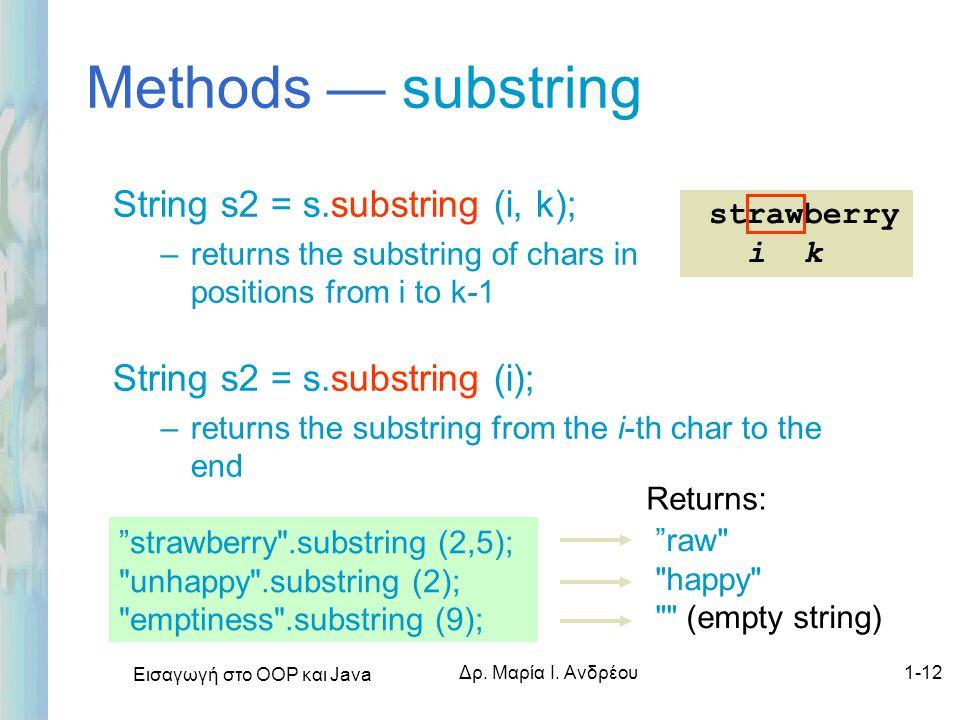 Εισαγωγή στο ΟΟΡ και Java Δρ. Μαρία Ι. Ανδρέου1-12 Methods — substring String s2 = s.substring (i, k); –returns the substring of chars in positions fr