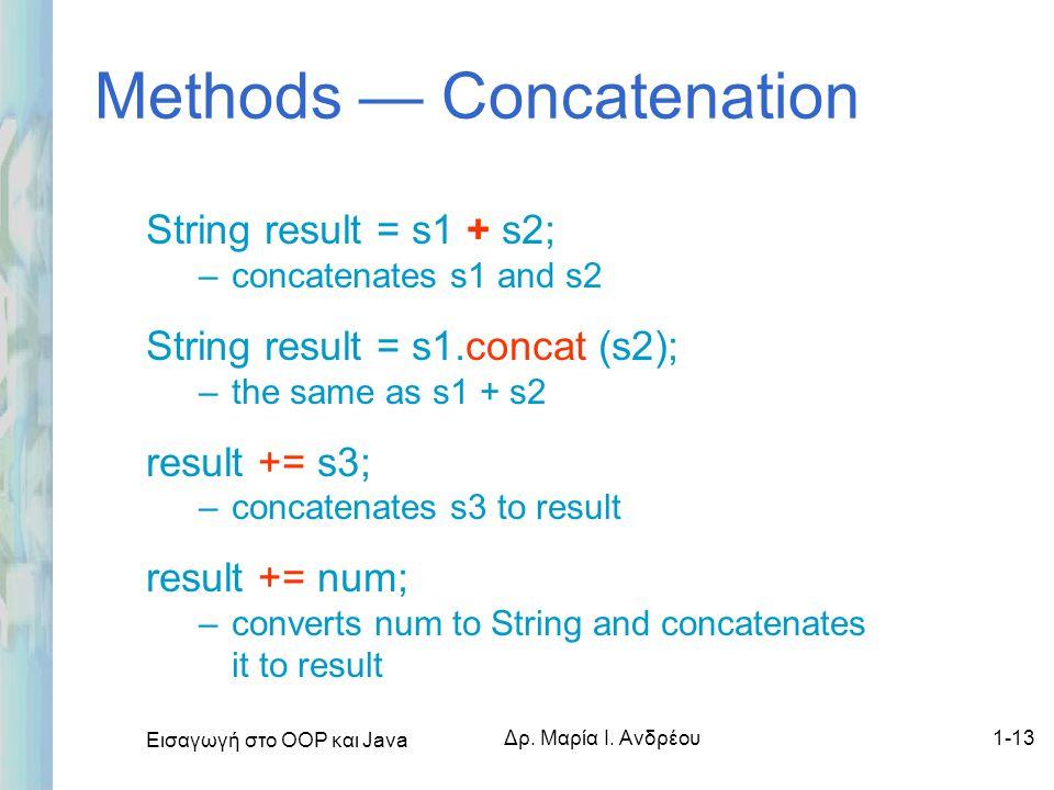 Εισαγωγή στο ΟΟΡ και Java Δρ. Μαρία Ι. Ανδρέου1-13 Methods — Concatenation String result = s1 + s2; –concatenates s1 and s2 String result = s1.concat