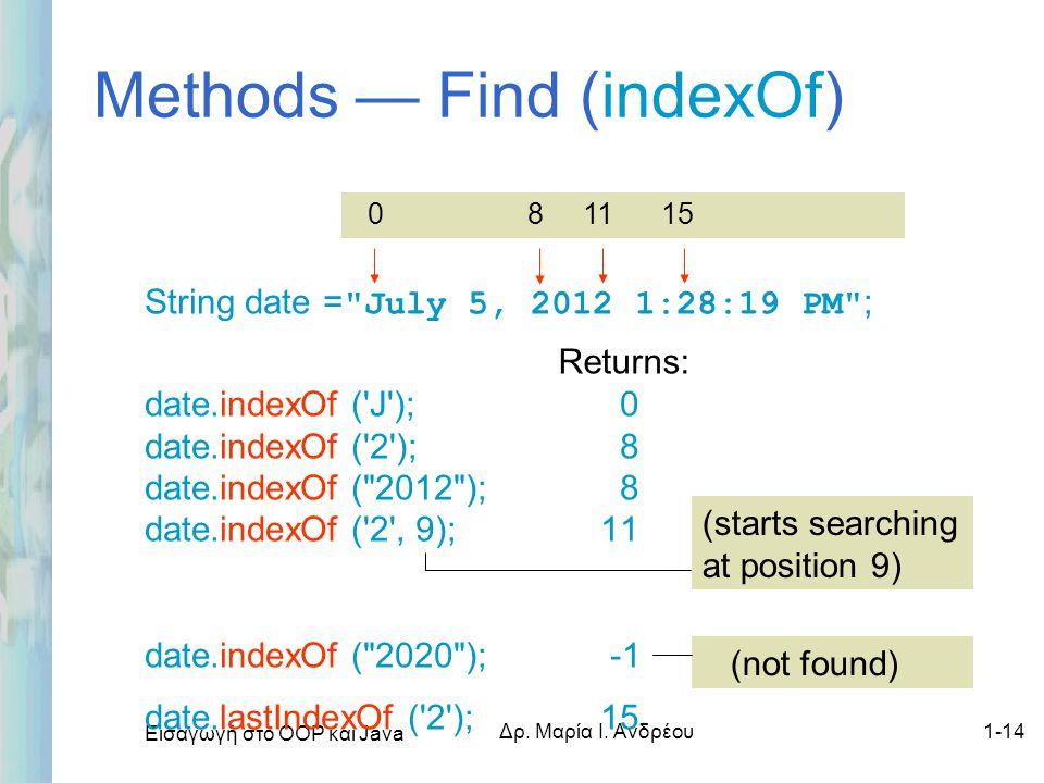 Εισαγωγή στο ΟΟΡ και Java Δρ. Μαρία Ι. Ανδρέου1-14 Methods — Find (indexOf) String date =
