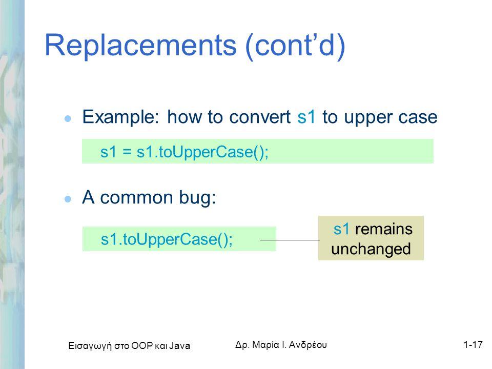 Εισαγωγή στο ΟΟΡ και Java Δρ. Μαρία Ι. Ανδρέου1-17 Replacements (cont'd) l Example: how to convert s1 to upper case l A common bug: s1 = s1.toUpperCas