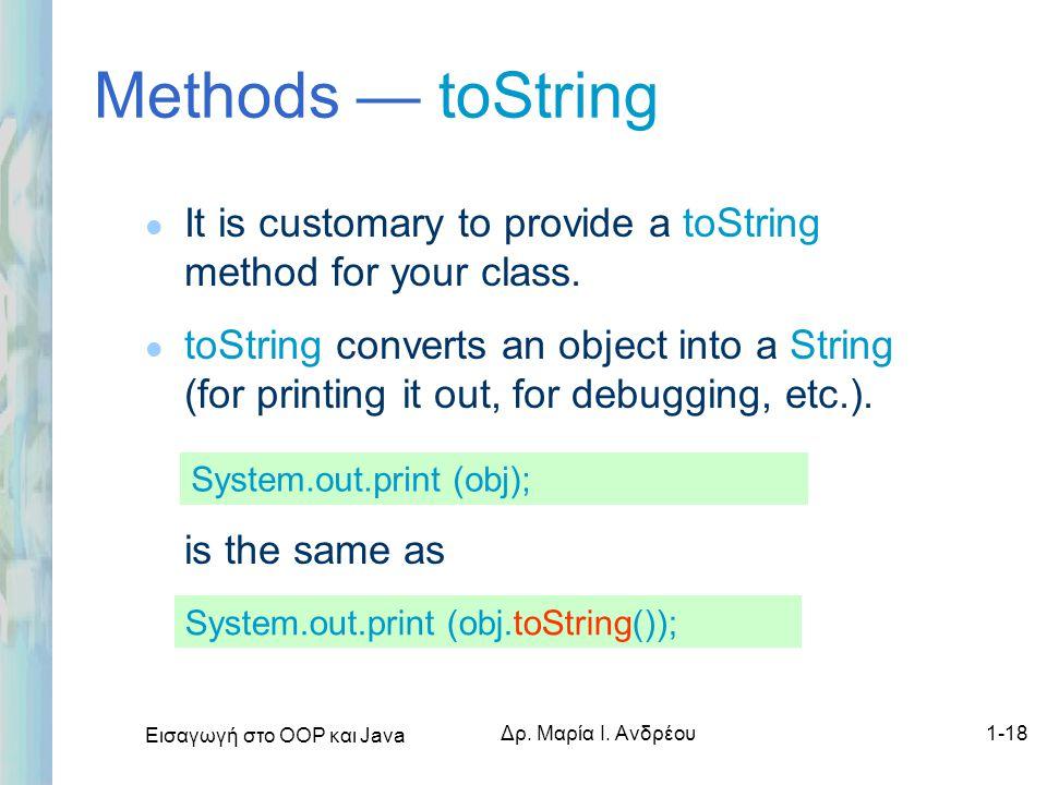 Εισαγωγή στο ΟΟΡ και Java Δρ. Μαρία Ι. Ανδρέου1-18 Methods — toString l It is customary to provide a toString method for your class. l toString conver