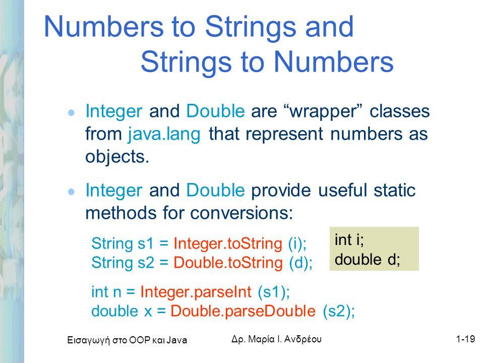 """Εισαγωγή στο ΟΟΡ και Java Δρ. Μαρία Ι. Ανδρέου1-19 Numbers to Strings and Strings to Numbers l Integer and Double are """"wrapper"""" classes from java.lang"""