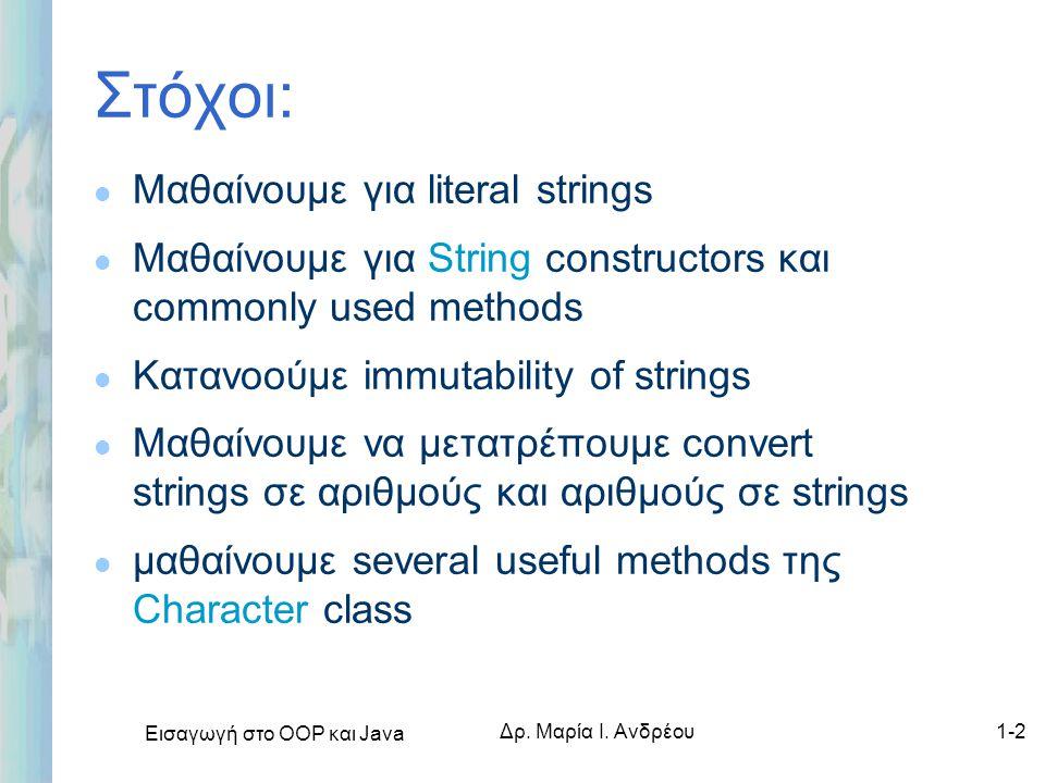 Εισαγωγή στο ΟΟΡ και Java Δρ. Μαρία Ι. Ανδρέου1-2 Στόχοι: l Μαθαίνουμε για literal strings l Μαθαίνουμε για String constructors και commonly used meth