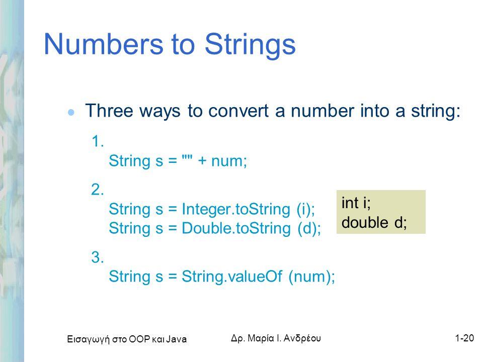 Εισαγωγή στο ΟΟΡ και Java Δρ. Μαρία Ι. Ανδρέου1-20 Numbers to Strings l Three ways to convert a number into a string: 1. String s =