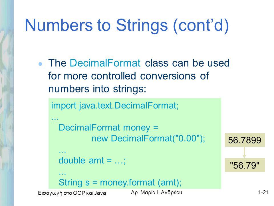 Εισαγωγή στο ΟΟΡ και Java Δρ. Μαρία Ι. Ανδρέου1-21 Numbers to Strings (cont'd) l The DecimalFormat class can be used for more controlled conversions o