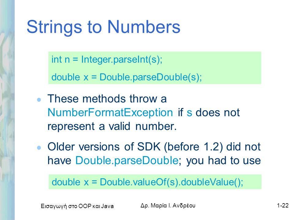Εισαγωγή στο ΟΟΡ και Java Δρ. Μαρία Ι. Ανδρέου1-22 Strings to Numbers l These methods throw a NumberFormatException if s does not represent a valid nu