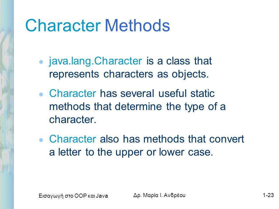 Εισαγωγή στο ΟΟΡ και Java Δρ. Μαρία Ι. Ανδρέου1-23 Character Methods l java.lang.Character is a class that represents characters as objects. l Charact