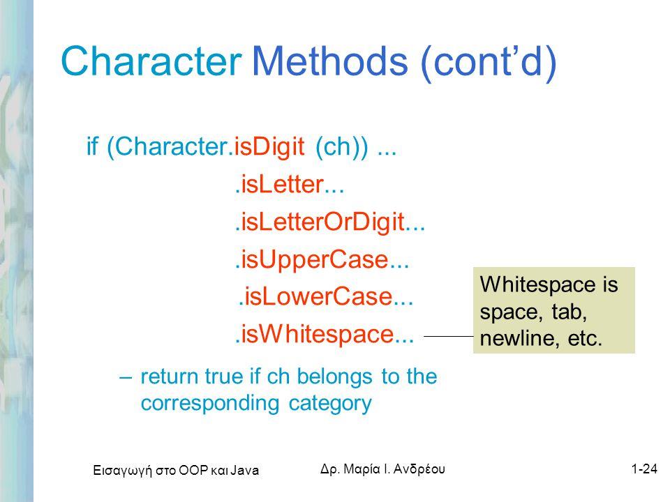 Εισαγωγή στο ΟΟΡ και Java Δρ. Μαρία Ι. Ανδρέου1-24 Character Methods (cont'd) if (Character.isDigit (ch))....isLetter....isLetterOrDigit....isUpperCas