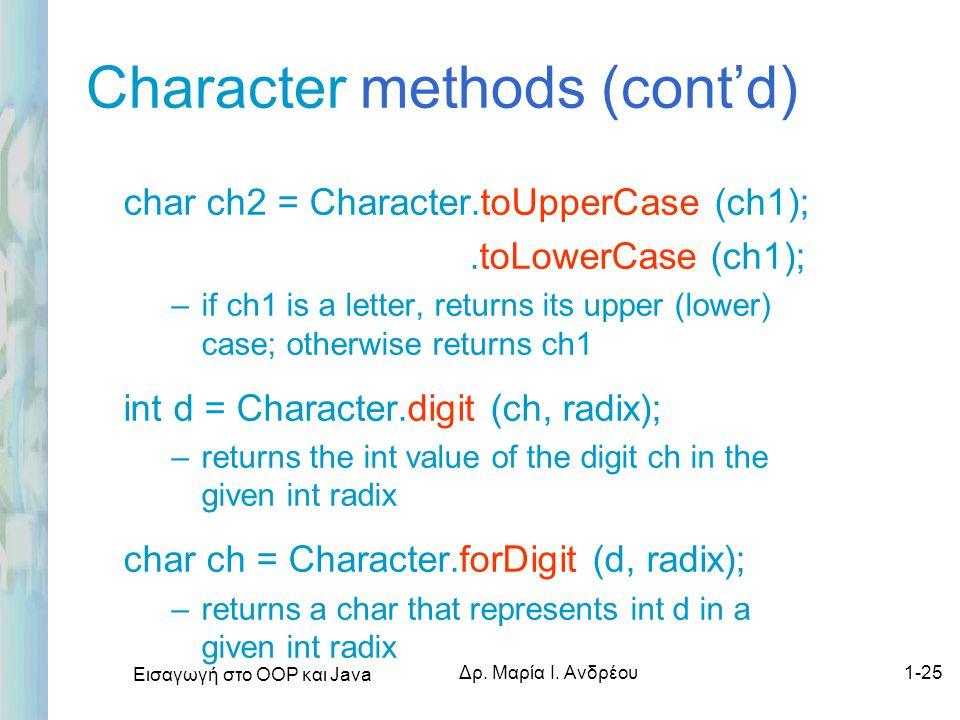 Εισαγωγή στο ΟΟΡ και Java Δρ. Μαρία Ι. Ανδρέου1-25 Character methods (cont'd) char ch2 = Character.toUpperCase (ch1);.toLowerCase (ch1); –if ch1 is a