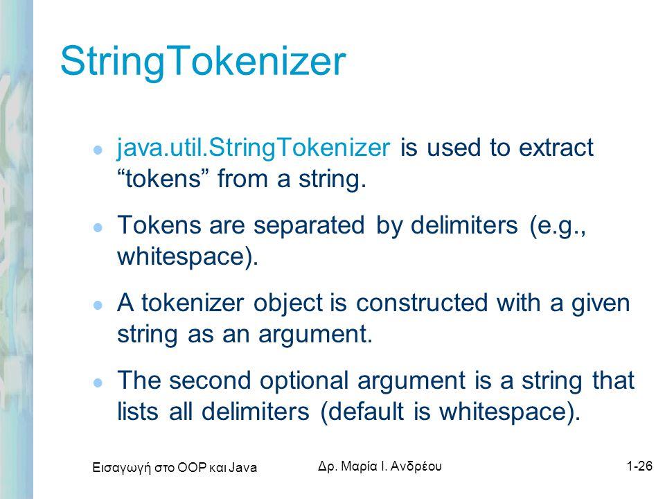 """Εισαγωγή στο ΟΟΡ και Java Δρ. Μαρία Ι. Ανδρέου1-26 StringTokenizer l java.util.StringTokenizer is used to extract """"tokens"""" from a string. l Tokens are"""