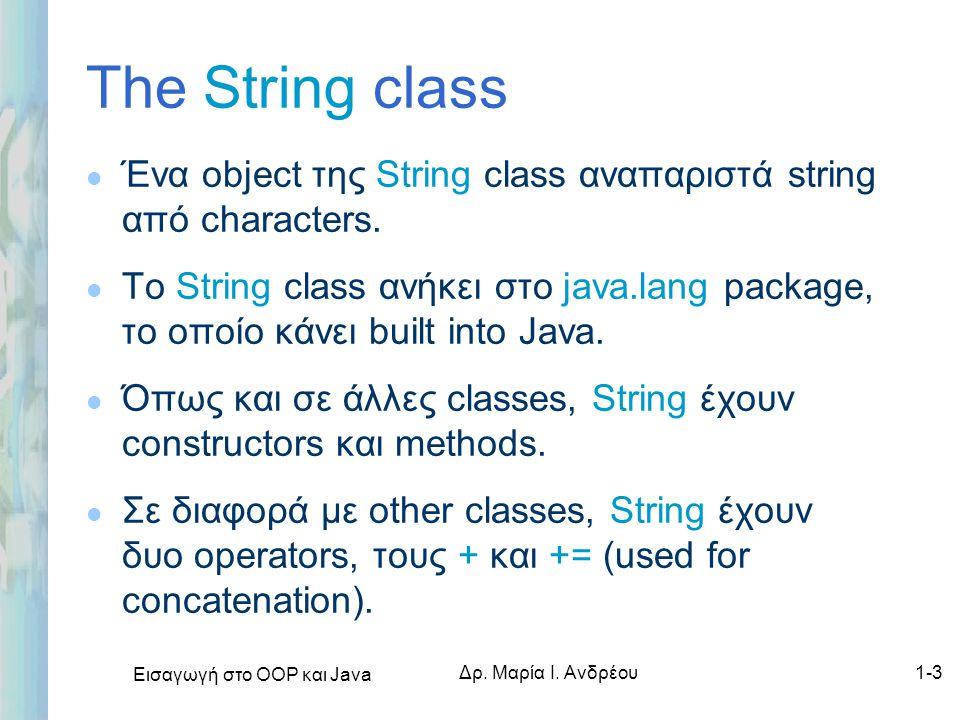 Εισαγωγή στο ΟΟΡ και Java Δρ. Μαρία Ι. Ανδρέου1-3 The String class l Ένα object της String class αναπαριστά string από characters. l Το String class α