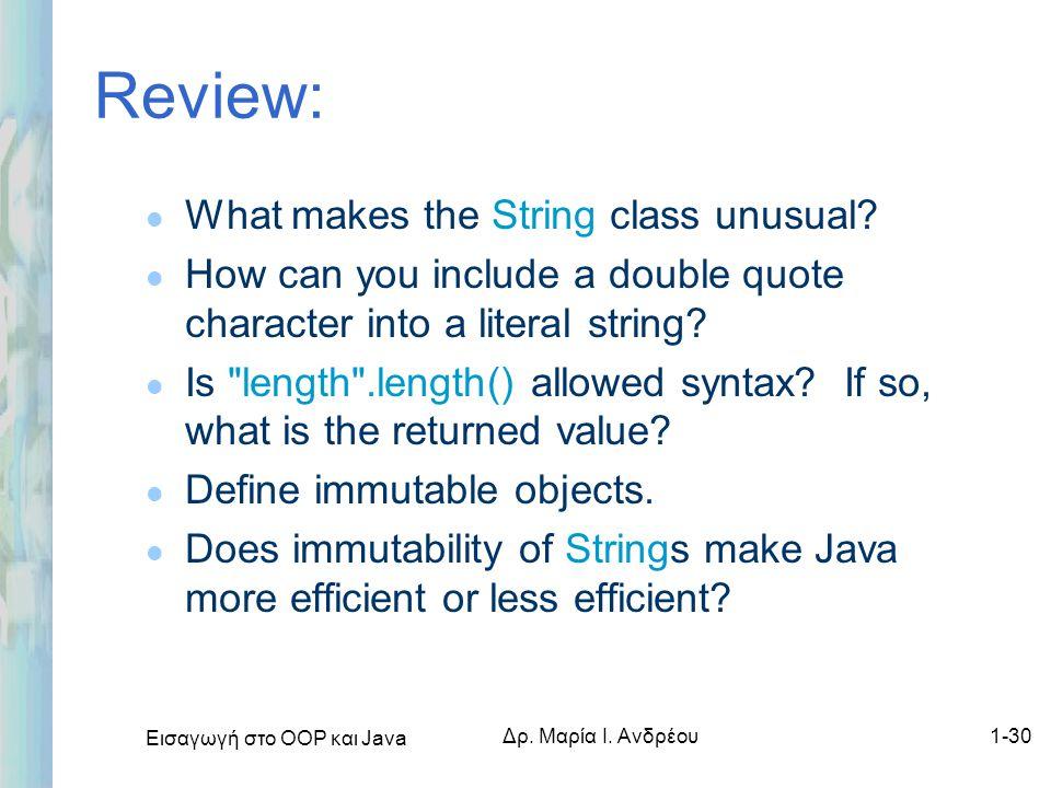 Εισαγωγή στο ΟΟΡ και Java Δρ. Μαρία Ι. Ανδρέου1-30 Review: l What makes the String class unusual? l How can you include a double quote character into