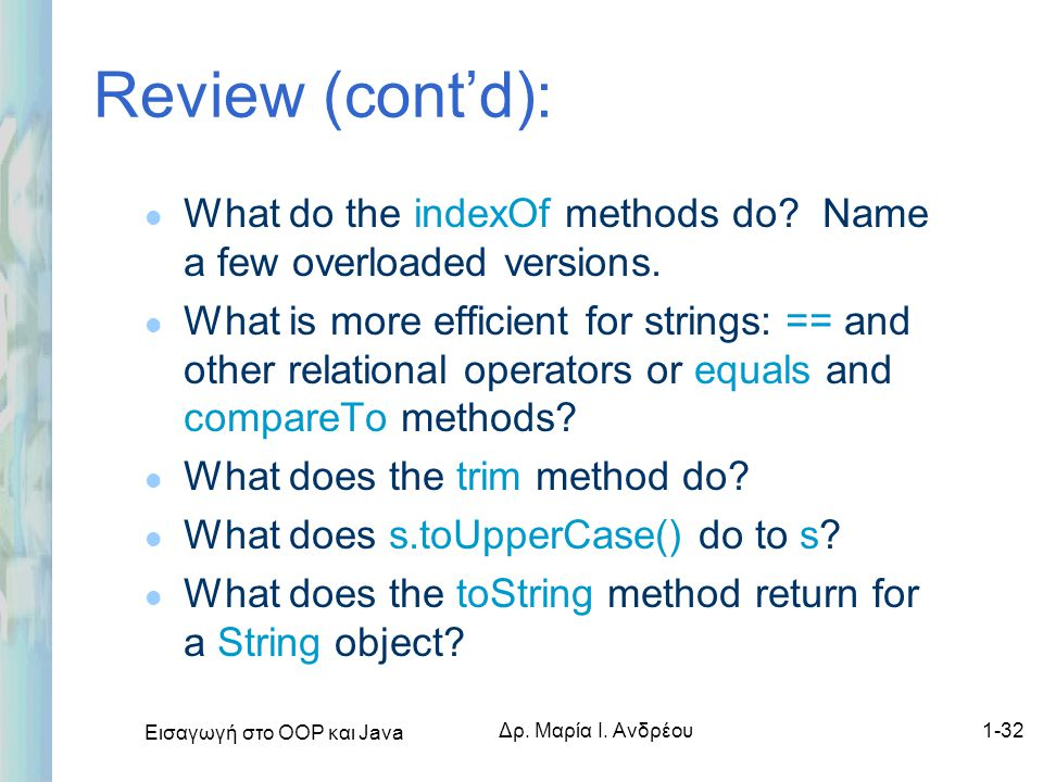 Εισαγωγή στο ΟΟΡ και Java Δρ. Μαρία Ι. Ανδρέου1-32 Review (cont'd): l What do the indexOf methods do? Name a few overloaded versions. l What is more e