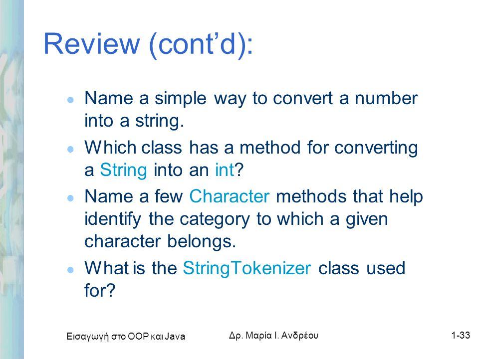 Εισαγωγή στο ΟΟΡ και Java Δρ. Μαρία Ι. Ανδρέου1-33 Review (cont'd): l Name a simple way to convert a number into a string. l Which class has a method