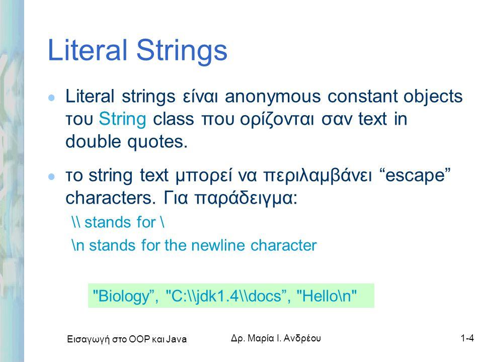 Εισαγωγή στο ΟΟΡ και Java Δρ. Μαρία Ι. Ανδρέου1-4 Literal Strings l Literal strings είναι anonymous constant objects του String class που ορίζονται σα
