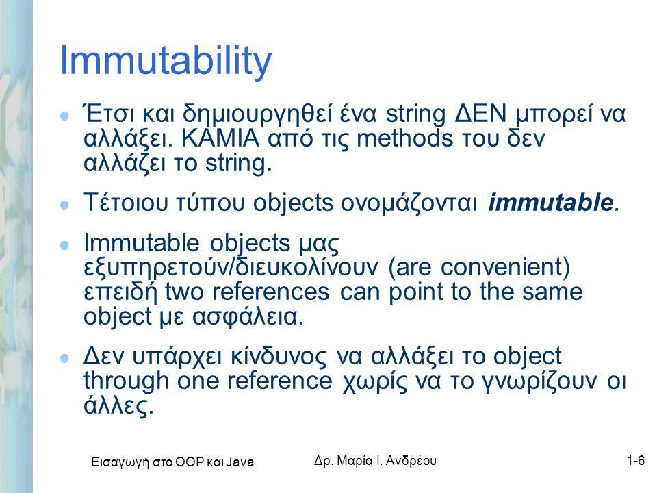Εισαγωγή στο ΟΟΡ και Java Δρ. Μαρία Ι. Ανδρέου1-6 Immutability l Έτσι και δημιουργηθεί ένα string ΔΕΝ μπορεί να αλλάξει. ΚΑΜΙΑ από τις methods του δεν
