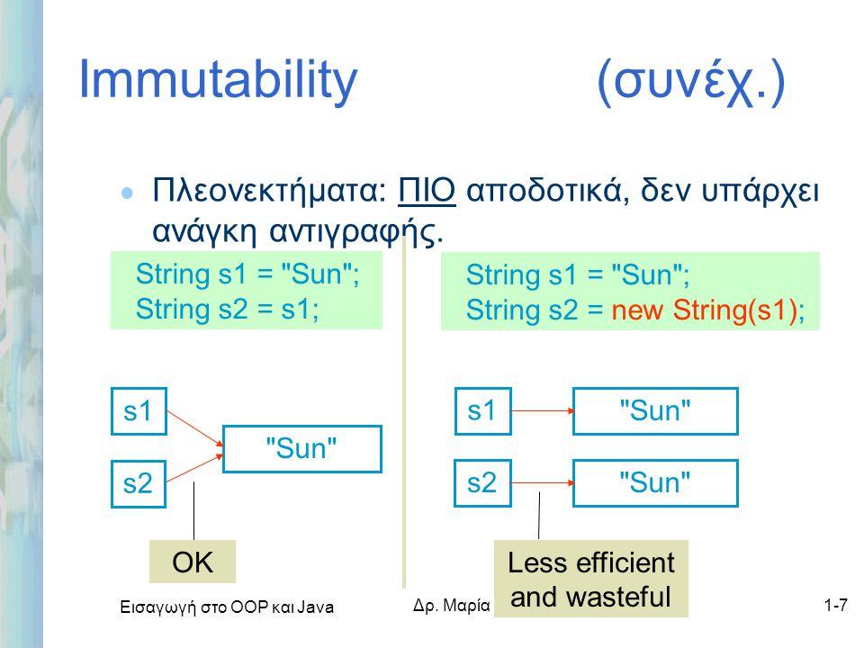 Εισαγωγή στο ΟΟΡ και Java Δρ. Μαρία Ι. Ανδρέου1-7 Immutability (συνέχ.) l Πλεονεκτήματα: ΠΙΟ αποδοτικά, δεν υπάρχει ανάγκη αντιγραφής. String s1 =