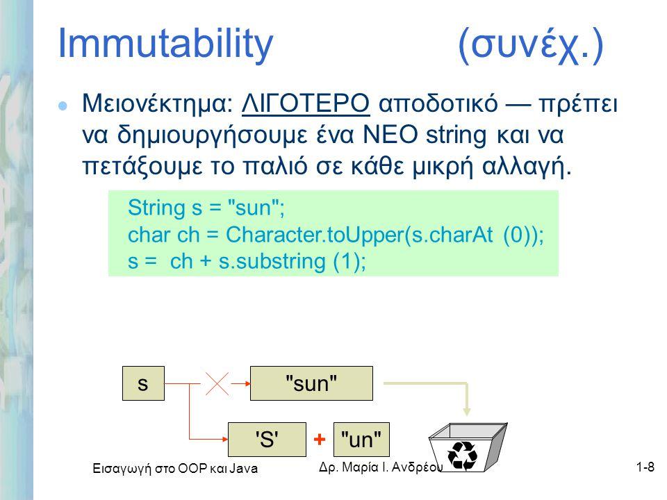 Εισαγωγή στο ΟΟΡ και Java Δρ. Μαρία Ι. Ανδρέου1-8 Immutability (συνέχ.) l Μειονέκτημα: ΛΙΓΟΤΕΡΟ αποδοτικό — πρέπει να δημιουργήσουμε ένα ΝΕΟ string κα