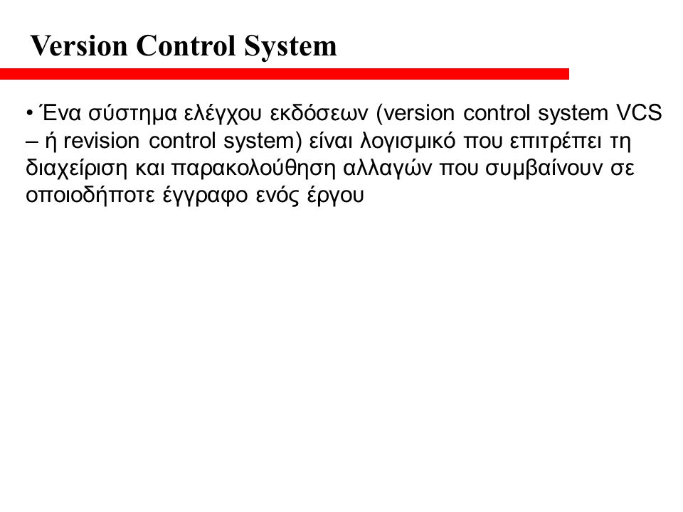 Version Control System Ένα σύστημα ελέγχου εκδόσεων (version control system VCS – ή revision control system) είναι λογισμικό που επιτρέπει τη διαχείριση και παρακολούθηση αλλαγών που συμβαίνουν σε οποιοδήποτε έγγραφο ενός έργου