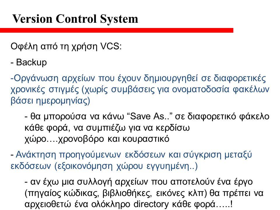 Version Control System Οφέλη από τη χρήση VCS: - Backup -Οργάνωση αρχείων που έχουν δημιουργηθεί σε διαφορετικές χρονικές στιγμές (χωρίς συμβάσεις για ονοματοδοσία φακέλων βάσει ημερομηνίας) - θα μπορούσα να κάνω Save As.. σε διαφορετικό φάκελο κάθε φορά, να συμπιέζω για να κερδίσω χώρο….χρονοβόρο και κουραστικό - Ανάκτηση προηγούμενων εκδόσεων και σύγκριση μεταξύ εκδόσεων (εξοικονόμηση χώρου εγγυημένη..) - αν έχω μια συλλογή αρχείων που αποτελούν ένα έργο (πηγαίος κώδικας, βιβλιοθήκες, εικόνες κλπ) θα πρέπει να αρχειοθετώ ένα ολόκληρο directory κάθε φορά…..!