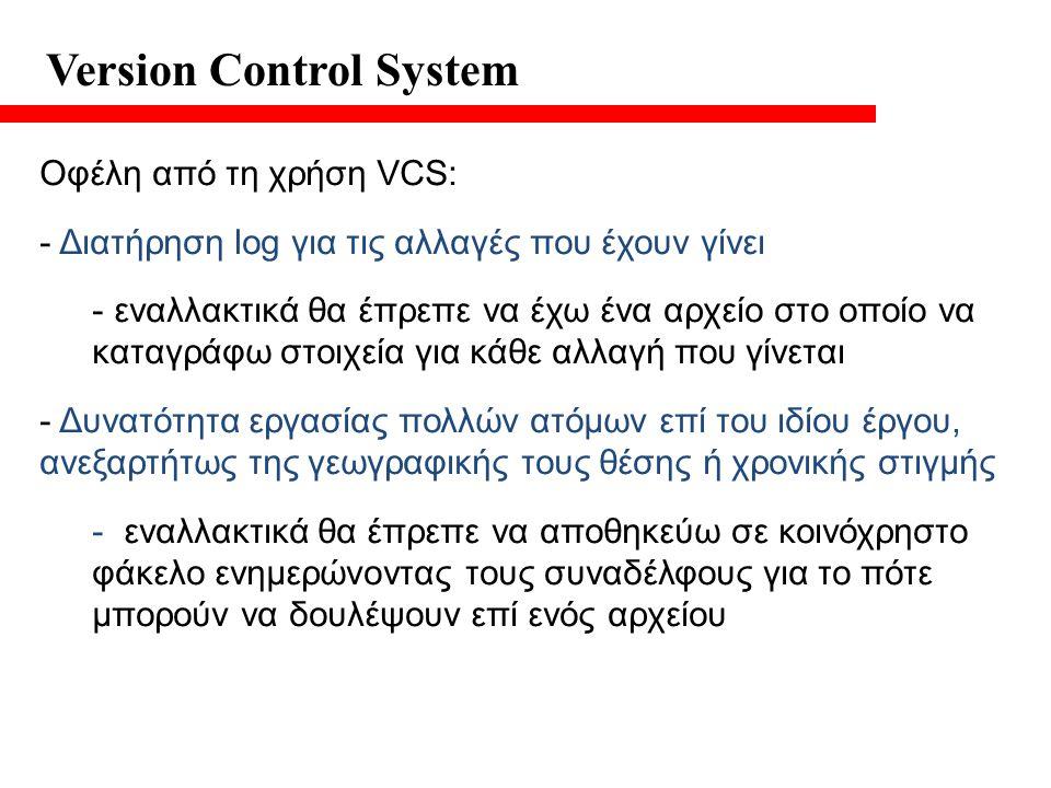 Version Control System Οφέλη από τη χρήση VCS: - Διατήρηση log για τις αλλαγές που έχουν γίνει - εναλλακτικά θα έπρεπε να έχω ένα αρχείο στο οποίο να καταγράφω στοιχεία για κάθε αλλαγή που γίνεται - Δυνατότητα εργασίας πολλών ατόμων επί του ιδίου έργου, ανεξαρτήτως της γεωγραφικής τους θέσης ή χρονικής στιγμής - εναλλακτικά θα έπρεπε να αποθηκεύω σε κοινόχρηστο φάκελο ενημερώνοντας τους συναδέλφους για το πότε μπορούν να δουλέψουν επί ενός αρχείου
