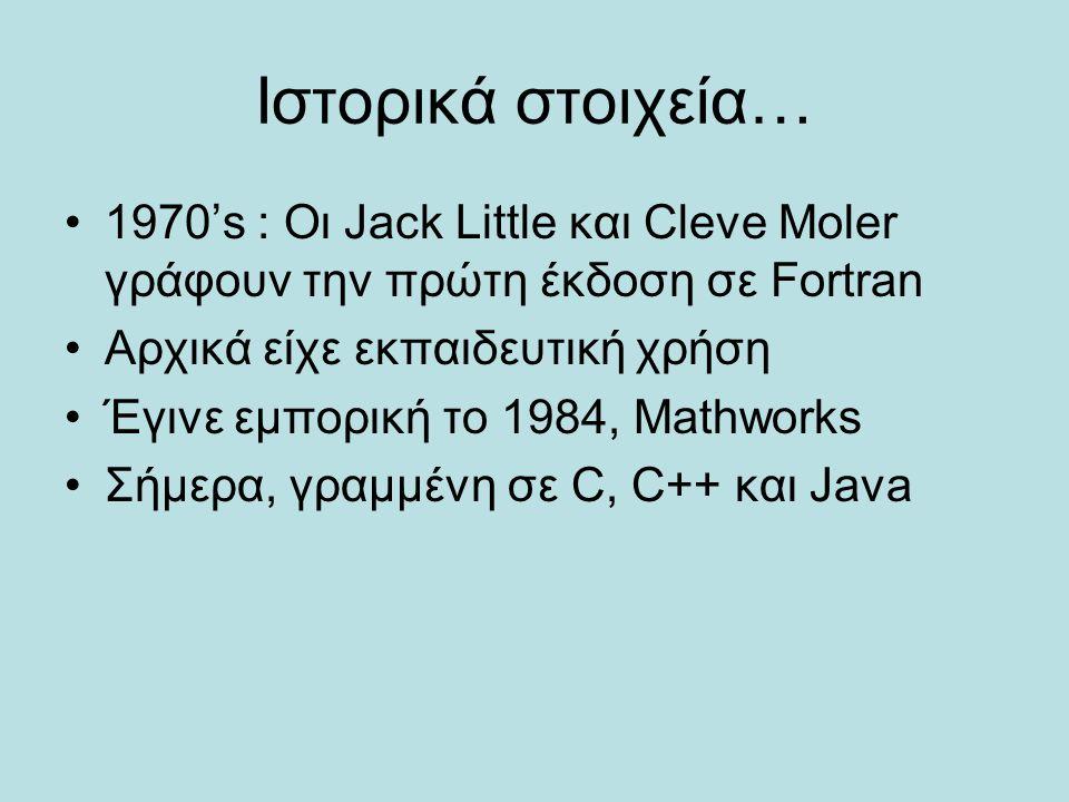 Ιστορικά στοιχεία… 1970's : Οι Jack Little και Cleve Moler γράφουν την πρώτη έκδοση σε Fortran Αρχικά είχε εκπαιδευτική χρήση Έγινε εμπορική το 1984,