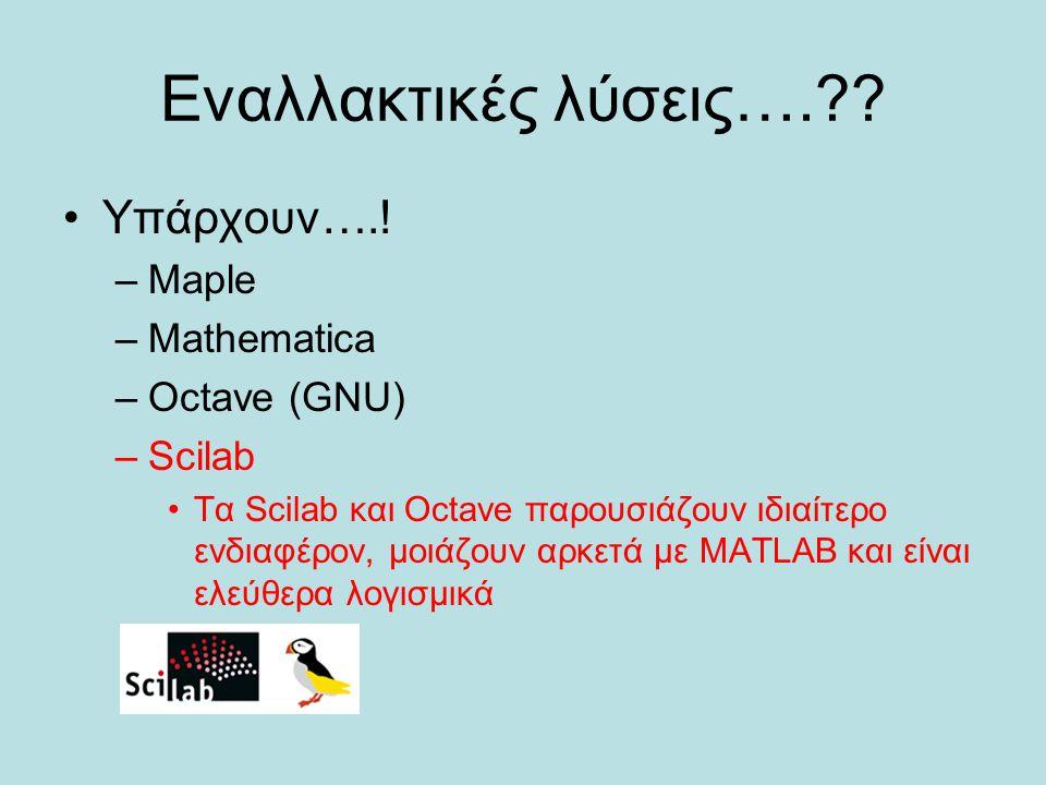 Εναλλακτικές λύσεις….?? Υπάρχουν….! –Maple –Mathematica –Octave (GNU) –Scilab Τα Scilab και Octave παρουσιάζoυν ιδιαίτερο ενδιαφέρον, μοιάζουν αρκετά
