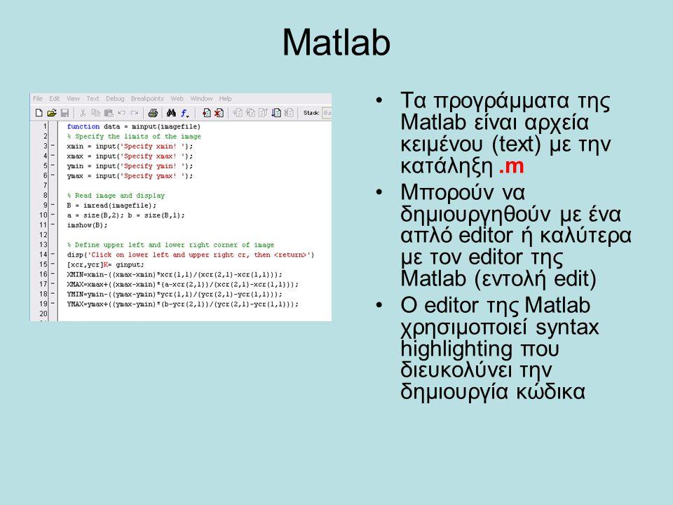 Matlab Τα προγράμματα της Matlab είναι αρχεία κειμένου (text) με την κατάληξη.m Μπορούν να δημιουργηθούν με ένα απλό editor ή καλύτερα με τον editor τ